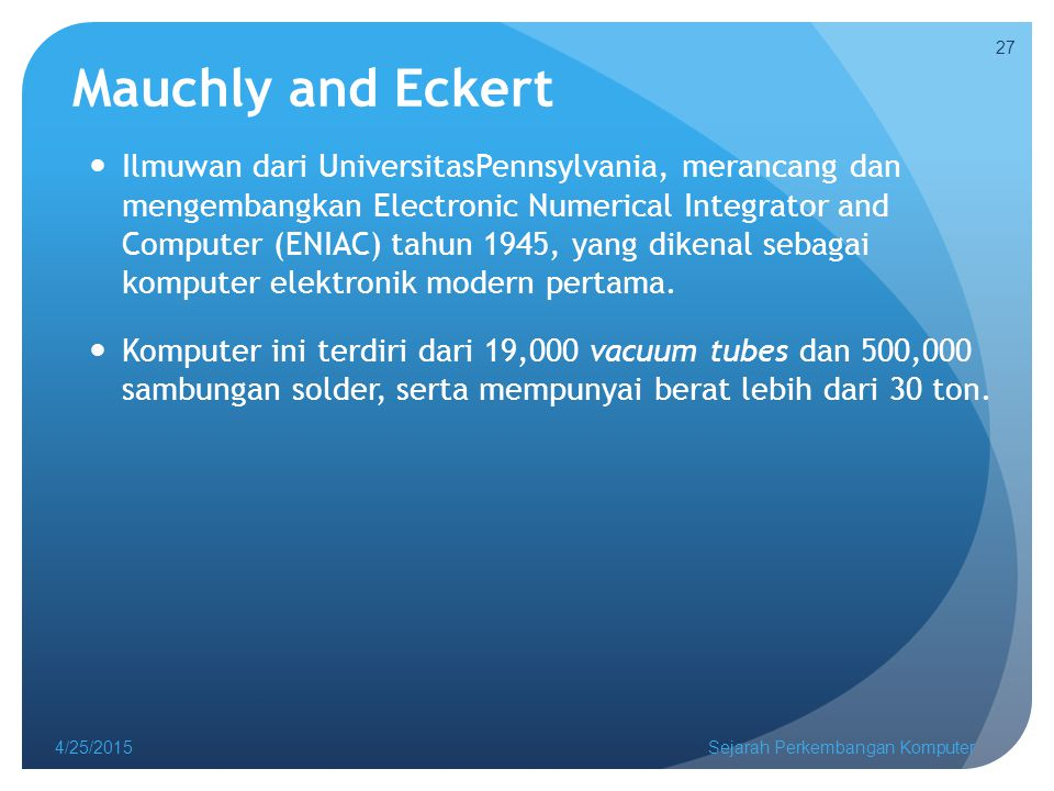 Mauchly and Eckert Ilmuwan dari UniversitasPennsylvania, merancang dan mengembangkan Electronic Numerical Integrator and Computer (ENIAC) tahun 1945,