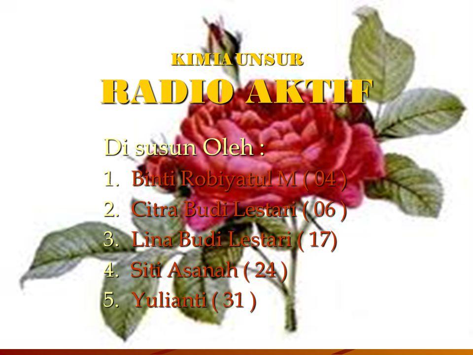 KIMIA UNSUR RADIO AKTIF Di susun Oleh : 1.B inti Robiyatul M ( 04 ) 2.C itra Budi Lestari ( 06 ) 3.L ina Budi Lestari ( 17) 4.S iti Asanah ( 24 ) 5.Y