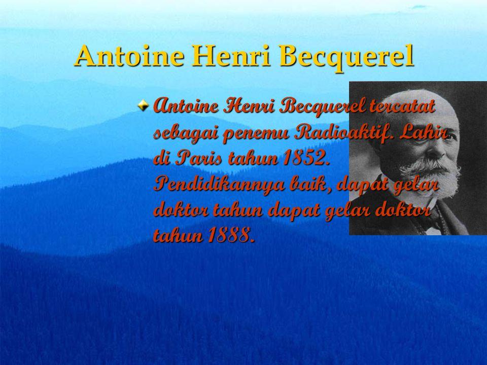 Antoine Henri Becquerel Antoine Henri Becquerel tercatat sebagai penemu Radioaktif. Lahir di Paris tahun 1852. Pendidikannya baik, dapat gelar doktor