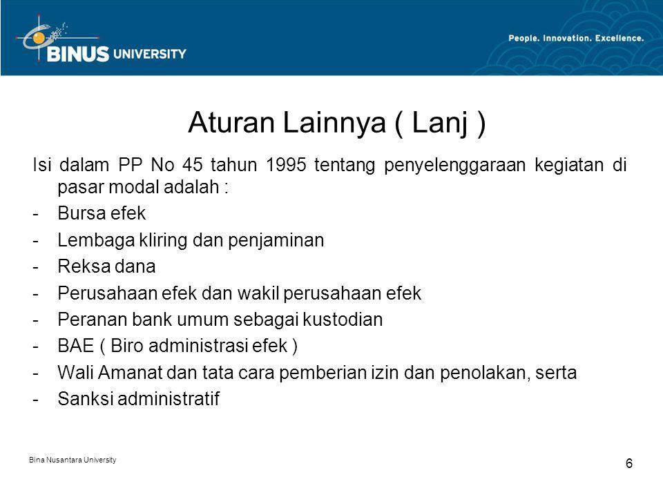 Aturan Lainnya ( Lanj ) Isi dalam PP No 45 tahun 1995 tentang penyelenggaraan kegiatan di pasar modal adalah : -Bursa efek -Lembaga kliring dan penjaminan -Reksa dana -Perusahaan efek dan wakil perusahaan efek -Peranan bank umum sebagai kustodian -BAE ( Biro administrasi efek ) -Wali Amanat dan tata cara pemberian izin dan penolakan, serta -Sanksi administratif Bina Nusantara University 6
