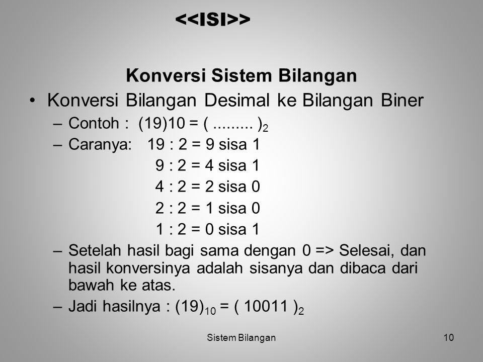 10 > Konversi Sistem Bilangan Konversi Bilangan Desimal ke Bilangan Biner –Contoh : (19)10 = (......... ) 2 –Caranya: 19 : 2 = 9 sisa 1 9 : 2 = 4 sisa
