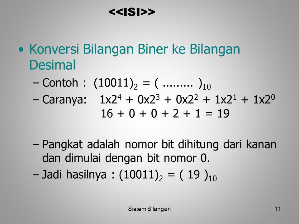 11 > Konversi Bilangan Biner ke Bilangan Desimal –Contoh : (10011) 2 = (......... ) 10 –Caranya: 1x2 4 + 0x2 3 + 0x2 2 + 1x2 1 + 1x2 0 16 + 0 + 0 + 2