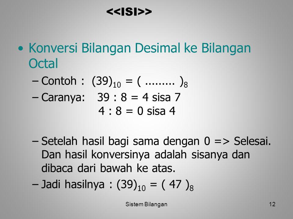 12 > Konversi Bilangan Desimal ke Bilangan Octal –Contoh : (39) 10 = (......... ) 8 –Caranya: 39 : 8 = 4 sisa 7 4 : 8 = 0 sisa 4 –Setelah hasil bagi s