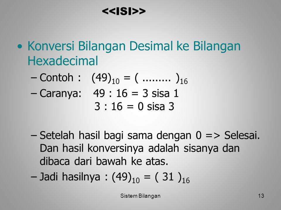 13 > Konversi Bilangan Desimal ke Bilangan Hexadecimal –Contoh : (49) 10 = (......... ) 16 –Caranya: 49 : 16 = 3 sisa 1 3 : 16 = 0 sisa 3 –Setelah has