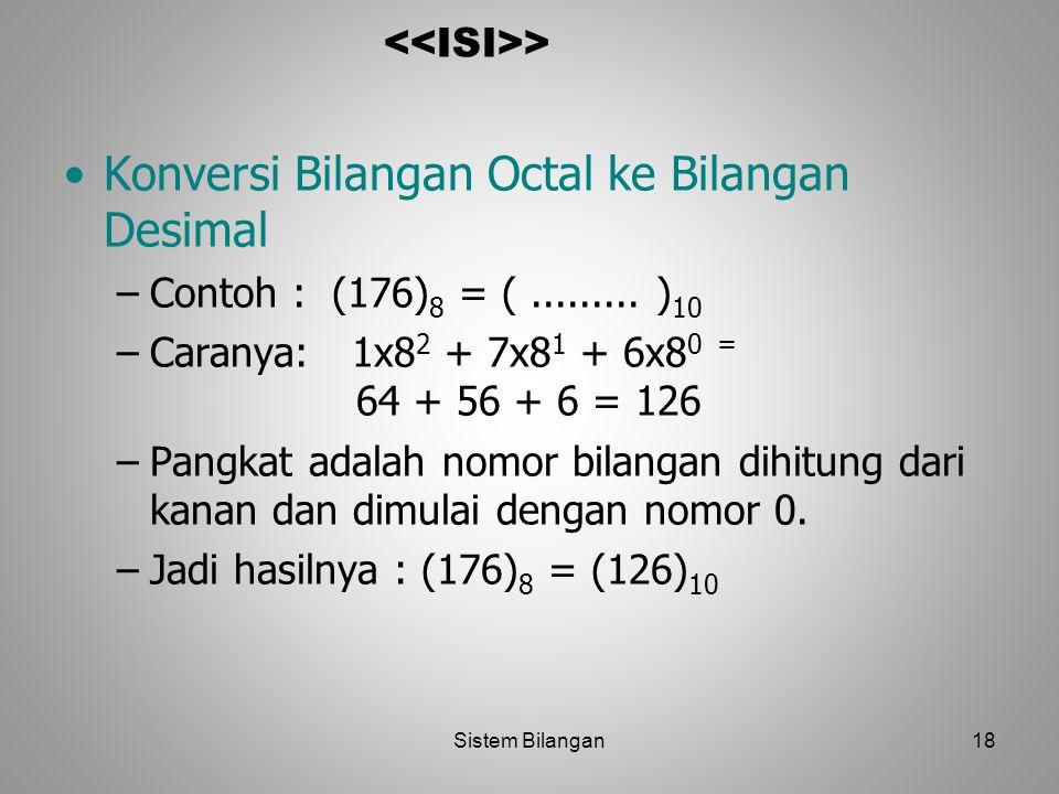 18 > Konversi Bilangan Octal ke Bilangan Desimal –Contoh : (176) 8 = (......... ) 10 –Caranya: 1x8 2 + 7x8 1 + 6x8 0 = 64 + 56 + 6 = 126 –Pangkat adal