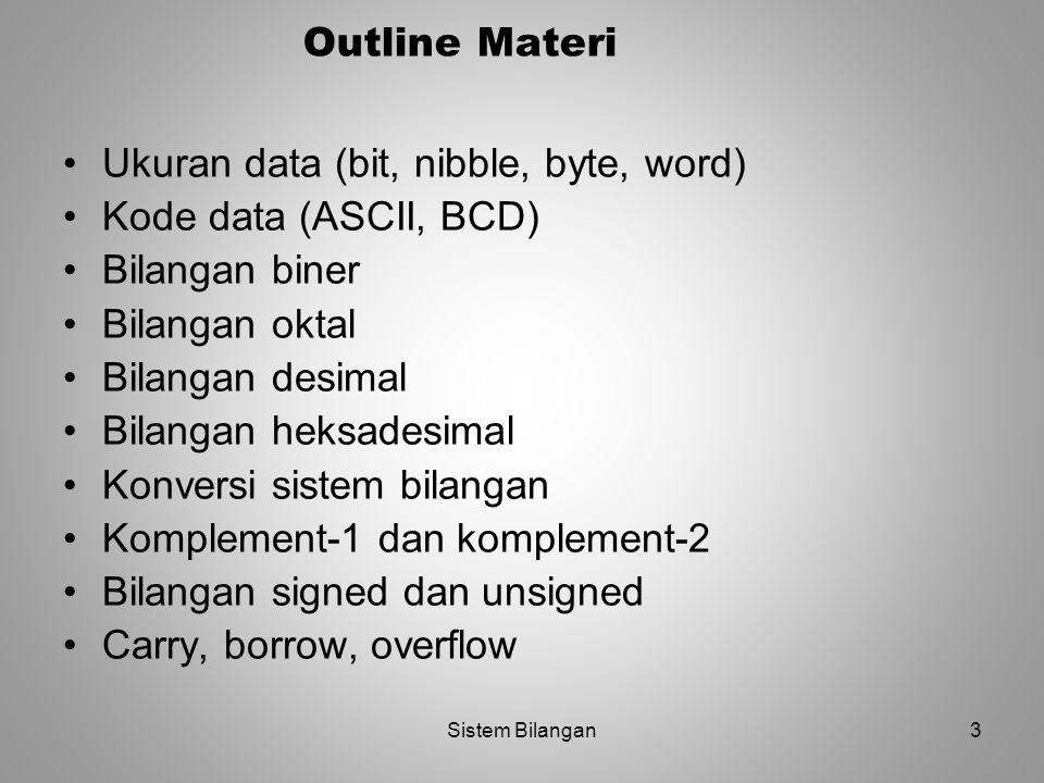 3 Outline Materi Ukuran data (bit, nibble, byte, word) Kode data (ASCII, BCD) Bilangan biner Bilangan oktal Bilangan desimal Bilangan heksadesimal Kon