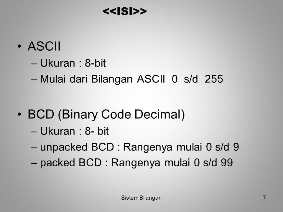 7 > ASCII –Ukuran : 8-bit –Mulai dari Bilangan ASCII 0 s/d 255 BCD (Binary Code Decimal) –Ukuran : 8- bit –unpacked BCD : Rangenya mulai 0 s/d 9 –pack