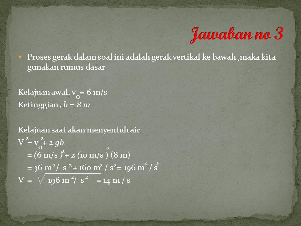 Proses gerak dalam soal ini adalah gerak vertikal ke bawah,maka kita gunakan rumus dasar Kelajuan awal, v = 6 m/s Ketinggian, h = 8 m Kelajuan saat akan menyentuh air V = v + 2 gh = (6 m/s ) + 2 (10 m/s ) (8 m) = 36 m / s + 160 m / s = 196 m / s V = = 14 m / s o 2 0 2 2 2 2222 22 196 m / s 22