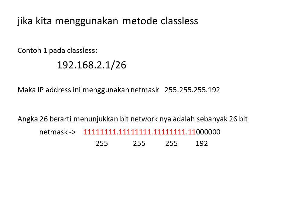 jika kita menggunakan metode classless Contoh 1 pada classless: 192.168.2.1/26 Maka IP address ini menggunakan netmask 255.255.255.192 Angka 26 berart