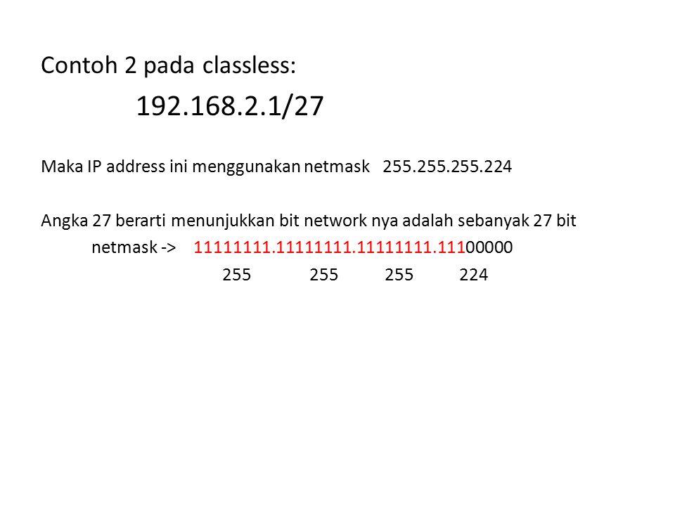 Contoh 2 pada classless: 192.168.2.1/27 Maka IP address ini menggunakan netmask 255.255.255.224 Angka 27 berarti menunjukkan bit network nya adalah se