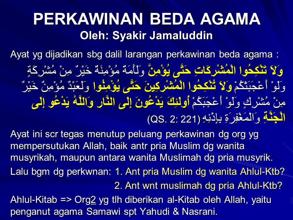 PERKAWINAN BEDA AGAMA Oleh: Syakir Jamaluddin Ayat yg dijadikan sbg dalil larangan perkawinan beda agama : وَلاَ تَنْكِحُوا الْمُشْرِكَاتِ حَتَّى يُؤْمِنَّ وَلَأَمَةٌ مُؤْمِنَةٌ خَيْرٌ مِنْ مُشْرِكَةٍ وَلَوْ أَعْجَبَتْكُمْ وَلاَ تُنْكِحُوا الْمُشْرِكِينَ حَتَّى يُؤْمِنُوا وَلَعَبْدٌ مُؤْمِنٌ خَيْرٌ مِنْ مُشْرِكٍ وَلَوْ أَعْجَبَكُمْ أُولَئِكَ يَدْعُونَ إِلَى النَّارِ وَاللَّهُ يَدْعُو إِلَى الْجَنَّةِ وَالْمَغْفِرَةِ بِإِذْنِهِ (QS.