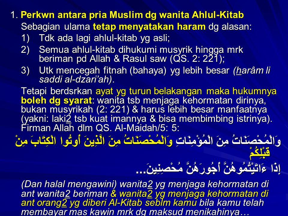 1. Perkwn antara pria Muslim dg wanita Ahlul-Kitab Sebagian ulama tetap menyatakan haram dg alasan: 1) Tdk ada lagi ahlul-kitab yg asli; 2) Semua ahlu
