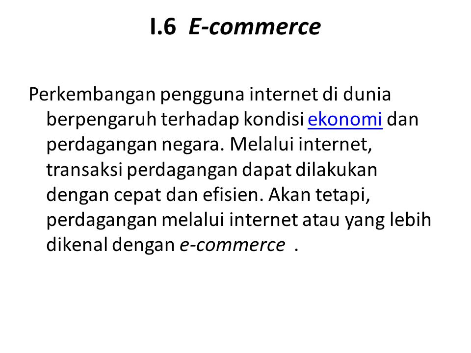 I.6 E-commerce Perkembangan pengguna internet di dunia berpengaruh terhadap kondisi ekonomi dan perdagangan negara. Melalui internet, transaksi perdag