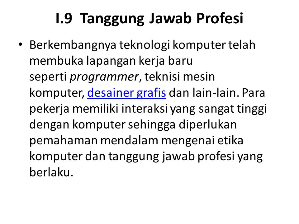 I.9 Tanggung Jawab Profesi Berkembangnya teknologi komputer telah membuka lapangan kerja baru seperti programmer, teknisi mesin komputer, desainer gra