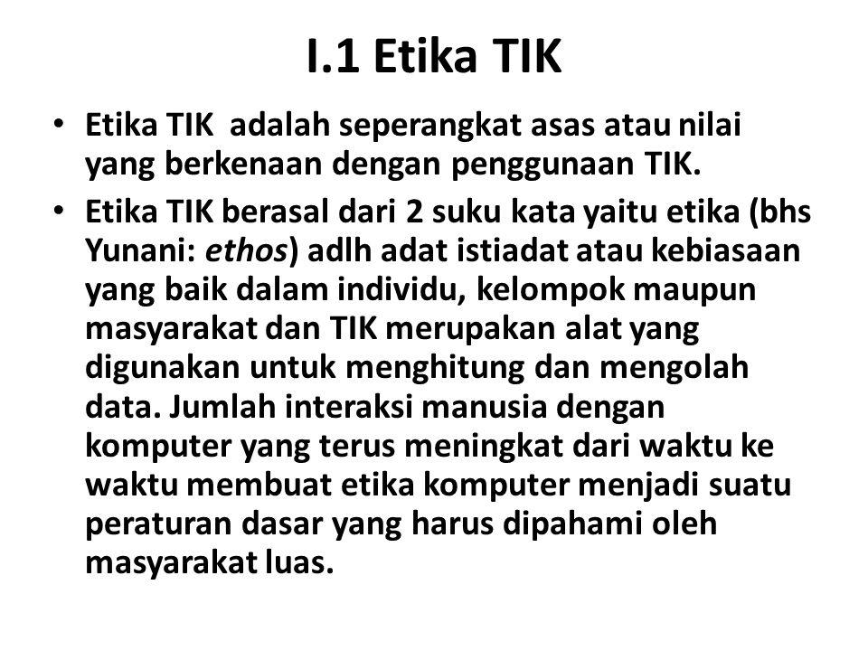 I.1 Etika TIK Etika TIK adalah seperangkat asas atau nilai yang berkenaan dengan penggunaan TIK. Etika TIK berasal dari 2 suku kata yaitu etika (bhs Y