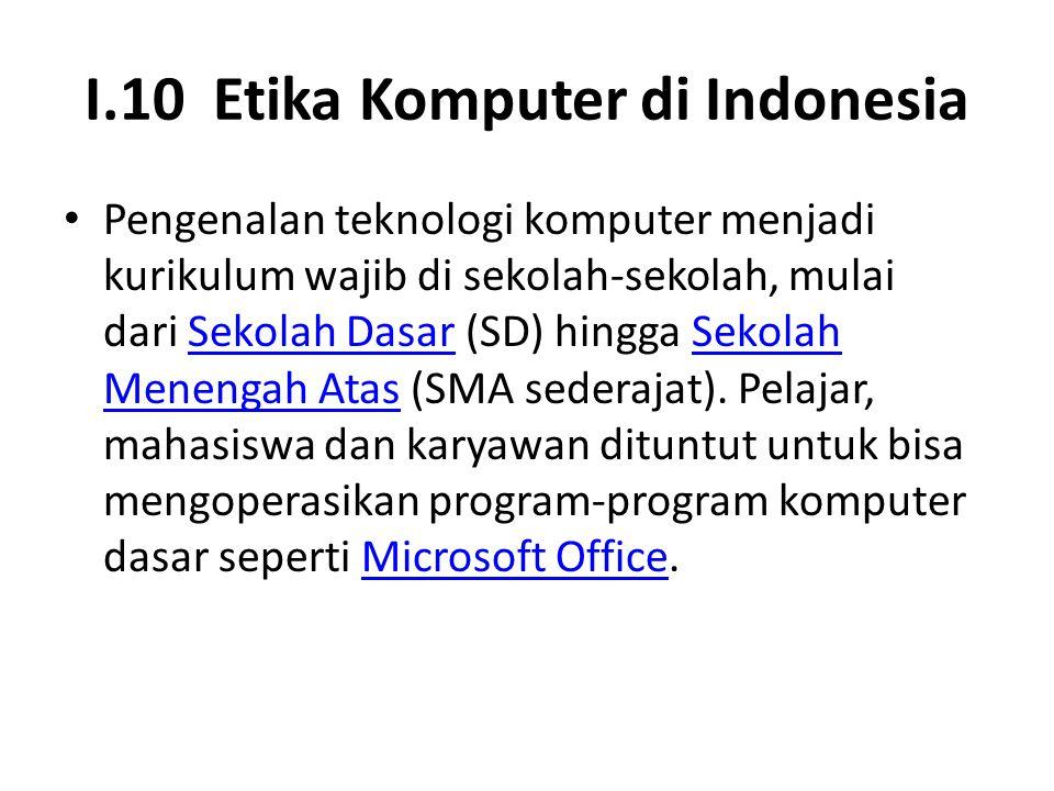 I.10 Etika Komputer di Indonesia Pengenalan teknologi komputer menjadi kurikulum wajib di sekolah-sekolah, mulai dari Sekolah Dasar (SD) hingga Sekola