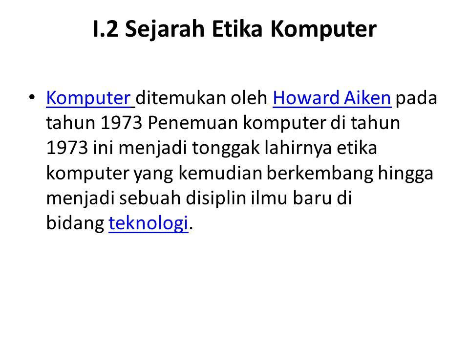 I.2 Sejarah Etika Komputer Komputer ditemukan oleh Howard Aiken pada tahun 1973 Penemuan komputer di tahun 1973 ini menjadi tonggak lahirnya etika kom
