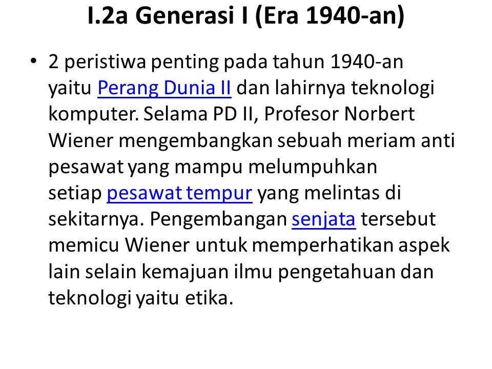 I.2a Generasi I (Era 1940-an) 2 peristiwa penting pada tahun 1940-an yaitu Perang Dunia II dan lahirnya teknologi komputer. Selama PD II, Profesor Nor