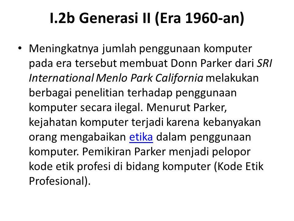 I.2b Generasi II (Era 1960-an) Meningkatnya jumlah penggunaan komputer pada era tersebut membuat Donn Parker dari SRI International Menlo Park Califor