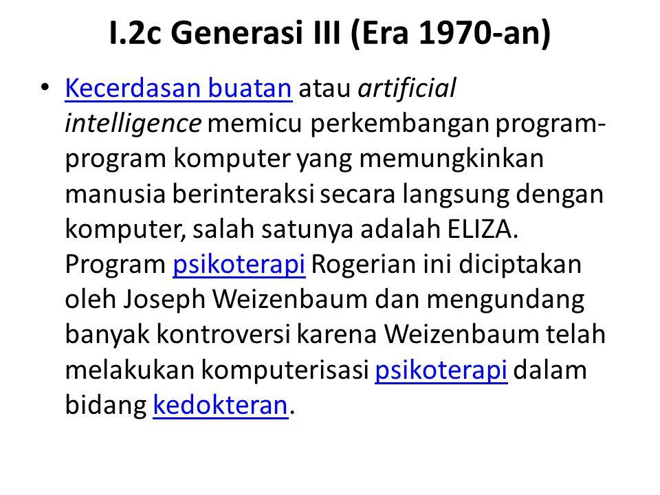 I.2c Generasi III (Era 1970-an) Kecerdasan buatan atau artificial intelligence memicu perkembangan program- program komputer yang memungkinkan manusia