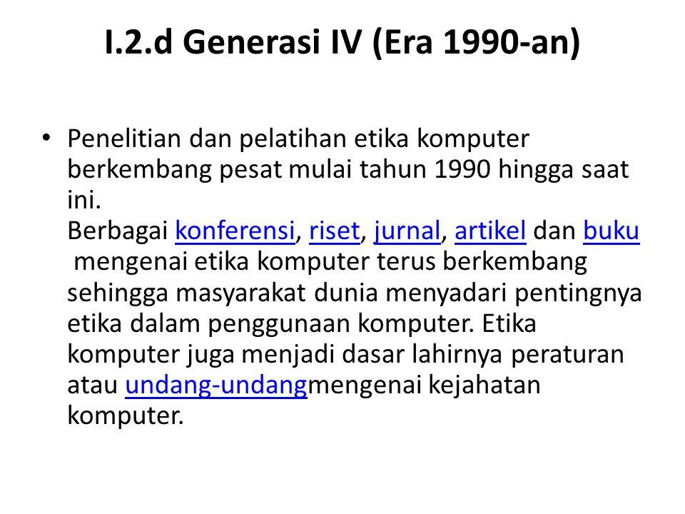 I.2.d Generasi IV (Era 1990-an) Penelitian dan pelatihan etika komputer berkembang pesat mulai tahun 1990 hingga saat ini. Berbagai konferensi, riset,