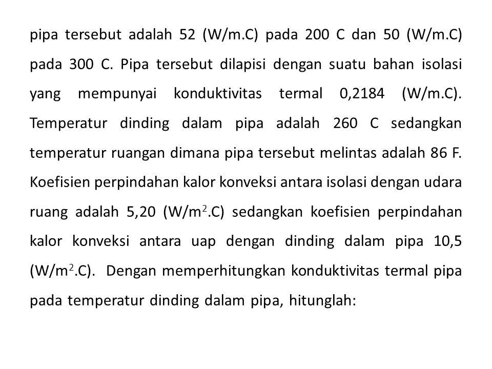 pipa tersebut adalah 52 (W/m.C) pada 200 C dan 50 (W/m.C) pada 300 C. Pipa tersebut dilapisi dengan suatu bahan isolasi yang mempunyai konduktivitas t