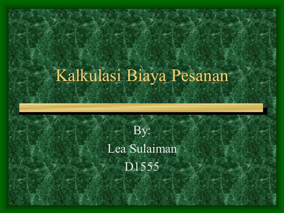 Kalkulasi Biaya Pesanan By: Lea Sulaiman D1555