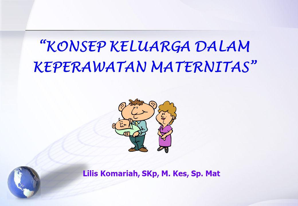KONSEP KELUARGA DALAM KEPERAWATAN MATERNITAS Lilis Komariah, SKp, M. Kes, Sp. Mat