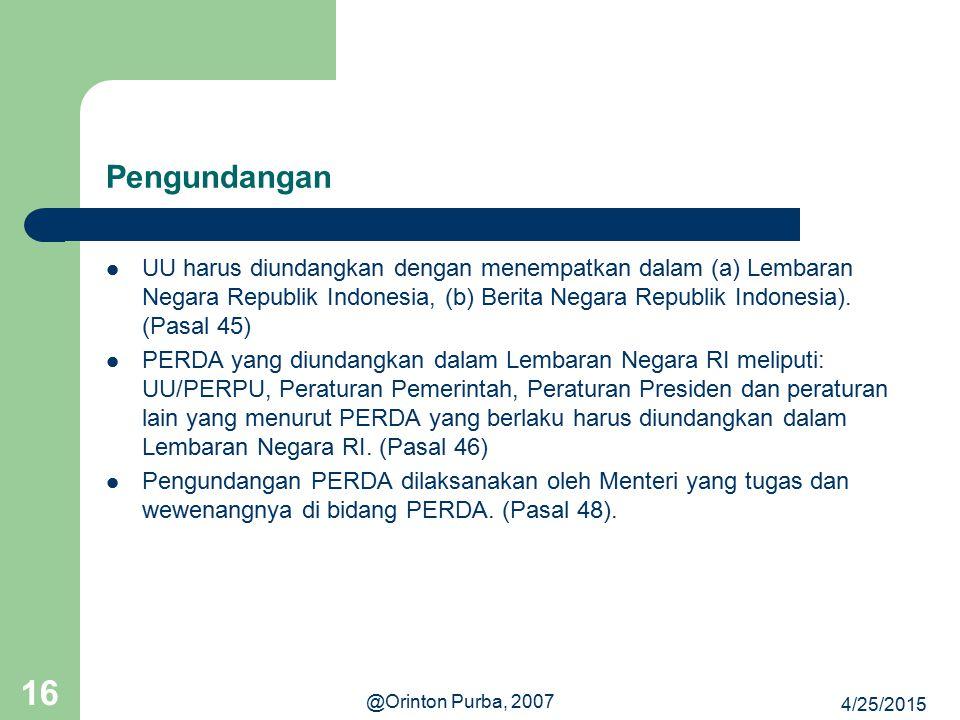 4/25/2015 @Orinton Purba, 2007 16 Pengundangan UU harus diundangkan dengan menempatkan dalam (a) Lembaran Negara Republik Indonesia, (b) Berita Negara