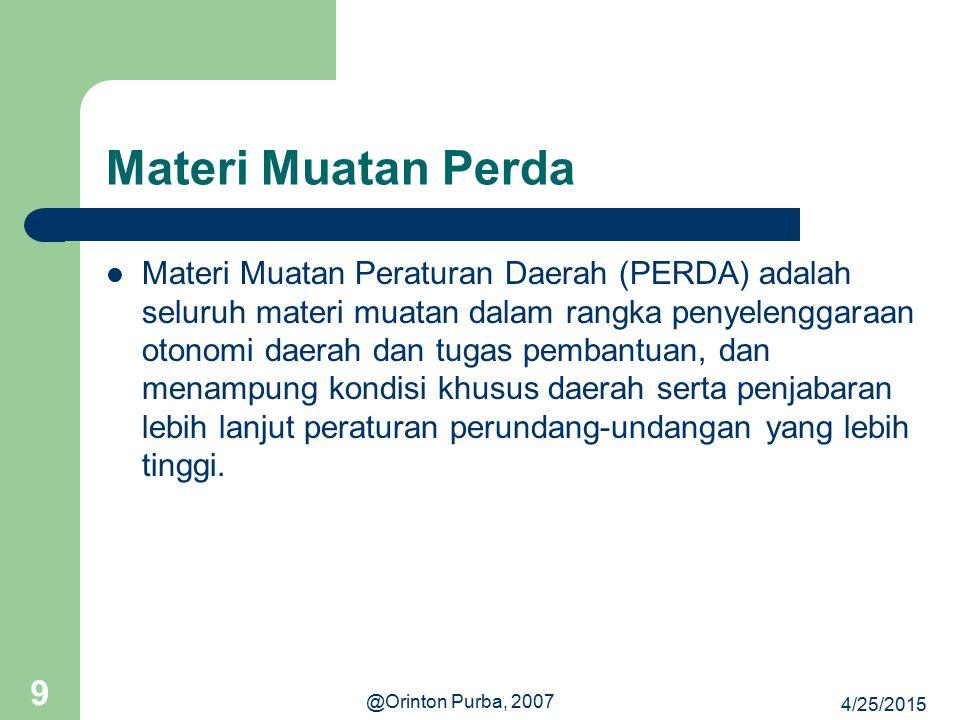 4/25/2015 @Orinton Purba, 2007 9 Materi Muatan Perda Materi Muatan Peraturan Daerah (PERDA) adalah seluruh materi muatan dalam rangka penyelenggaraan