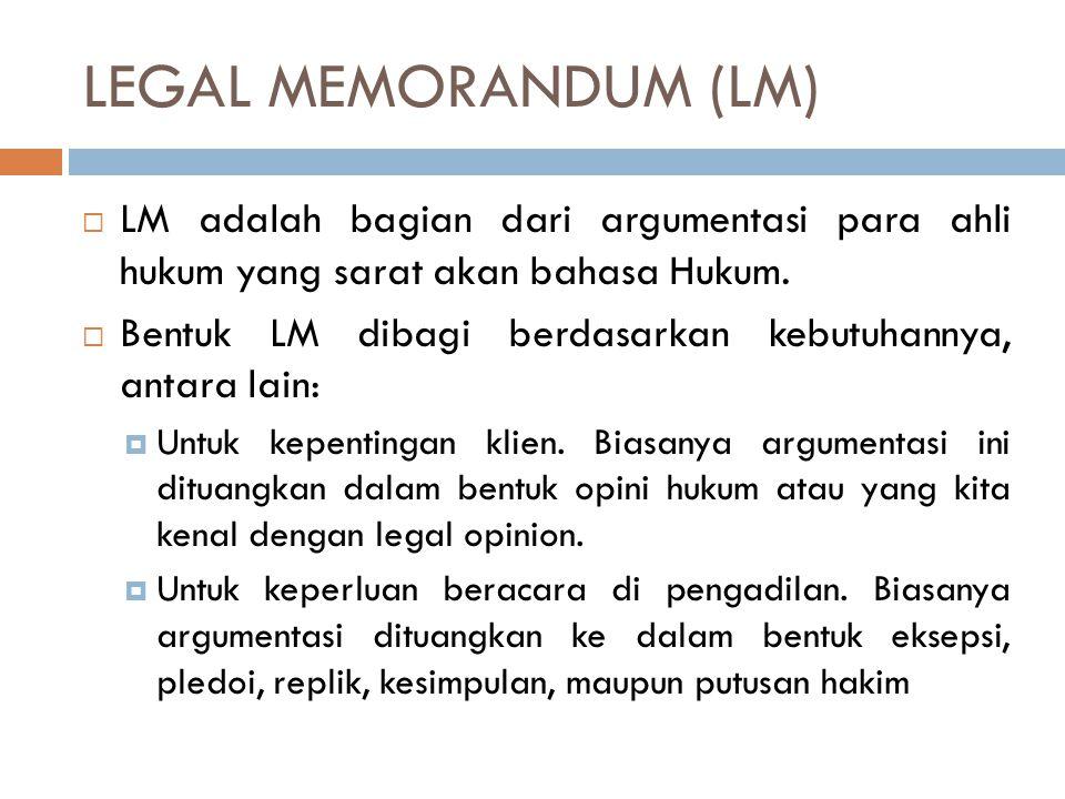 LEGAL MEMORANDUM (LM)  LM adalah bagian dari argumentasi para ahli hukum yang sarat akan bahasa Hukum.  Bentuk LM dibagi berdasarkan kebutuhannya, a
