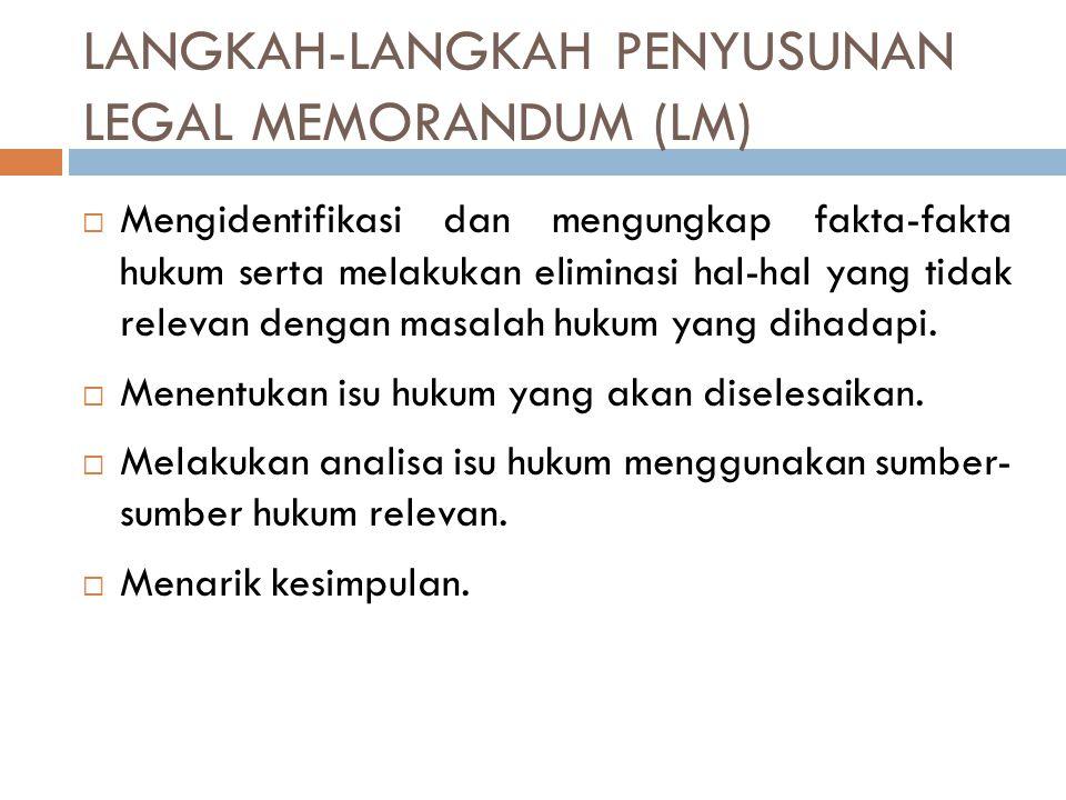 LANGKAH-LANGKAH PENYUSUNAN LEGAL MEMORANDUM (LM)  Mengidentifikasi dan mengungkap fakta-fakta hukum serta melakukan eliminasi hal-hal yang tidak rele