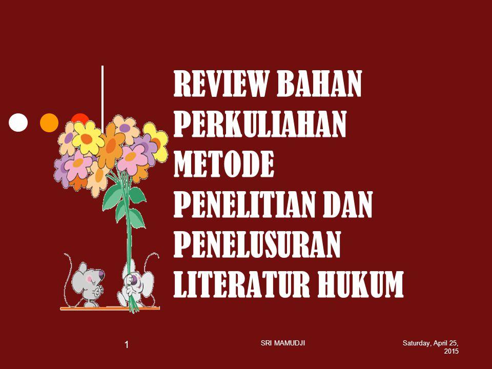 REVIEW BAHAN PERKULIAHAN METODE PENELITIAN DAN PENELUSURAN LITERATUR HUKUM Saturday, April 25, 2015 SRI MAMUDJI 1