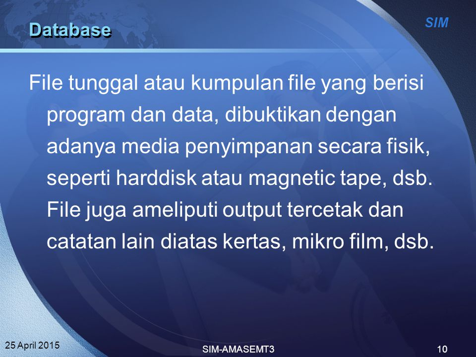 SIM 25 April 2015 SIM-AMASEMT310 Database File tunggal atau kumpulan file yang berisi program dan data, dibuktikan dengan adanya media penyimpanan sec