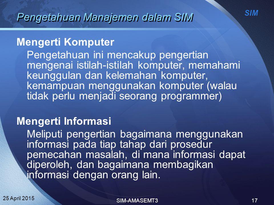 SIM 25 April 2015 SIM-AMASEMT317 Pengetahuan Manajemen dalam SIM Mengerti Komputer Pengetahuan ini mencakup pengertian mengenai istilah-istilah komput