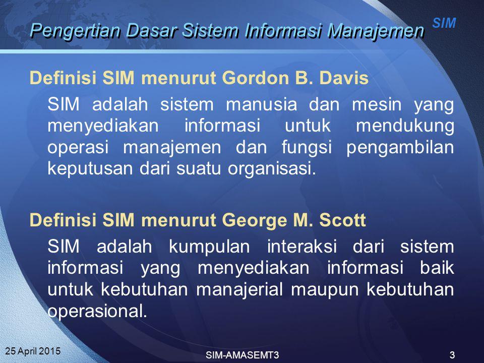 SIM 25 April 2015 SIM-AMASEMT33 Pengertian Dasar Sistem Informasi Manajemen Definisi SIM menurut Gordon B. Davis SIM adalah sistem manusia dan mesin y