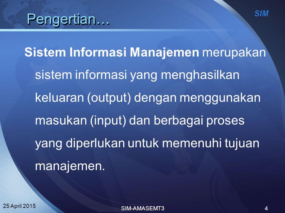 SIM 25 April 2015 SIM-AMASEMT34 Pengertian… Sistem Informasi Manajemen merupakan sistem informasi yang menghasilkan keluaran (output) dengan menggunak