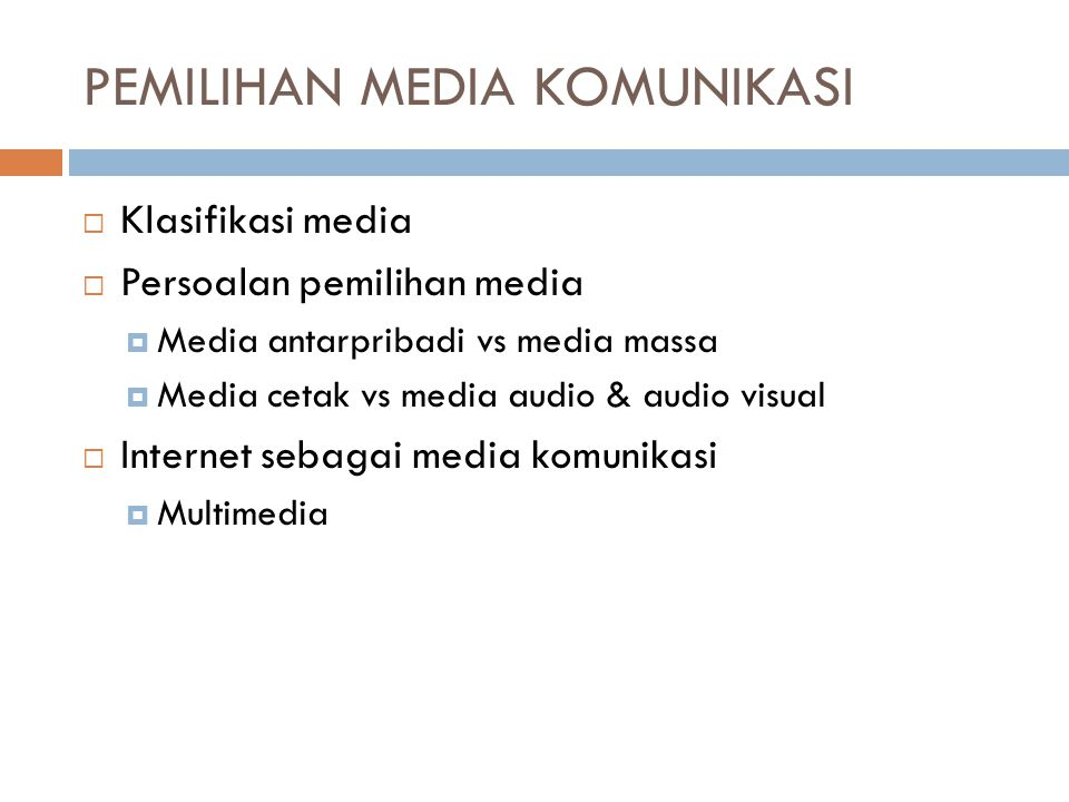 PEMILIHAN MEDIA KOMUNIKASI  Klasifikasi media  Persoalan pemilihan media  Media antarpribadi vs media massa  Media cetak vs media audio & audio visual  Internet sebagai media komunikasi  Multimedia