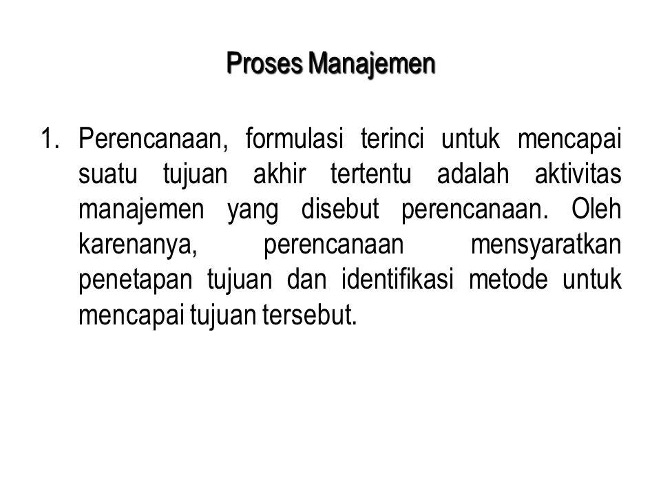 Proses Manajemen 1.Perencanaan, formulasi terinci untuk mencapai suatu tujuan akhir tertentu adalah aktivitas manajemen yang disebut perencanaan. Oleh