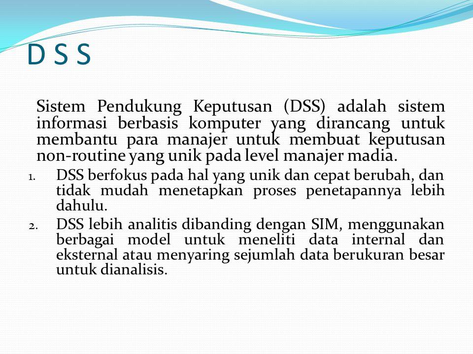 D S S Sistem Pendukung Keputusan (DSS) adalah sistem informasi berbasis komputer yang dirancang untuk membantu para manajer untuk membuat keputusan non-routine yang unik pada level manajer madia.