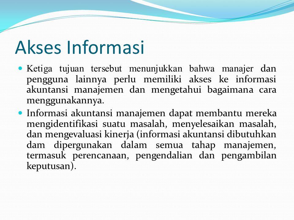 Akses Informasi Ketiga tujuan tersebut menunjukkan bahwa manajer dan pengguna lainnya perlu memiliki akses ke informasi akuntansi manajemen dan mengetahui bagaimana cara menggunakannya.