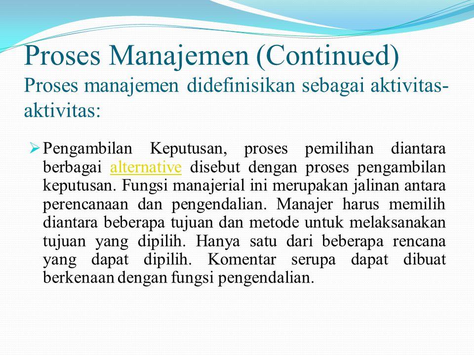 Proses Manajemen (Continued) Proses manajemen didefinisikan sebagai aktivitas- aktivitas:  Pengambilan Keputusan, proses pemilihan diantara berbagai alternative disebut dengan proses pengambilan keputusan.