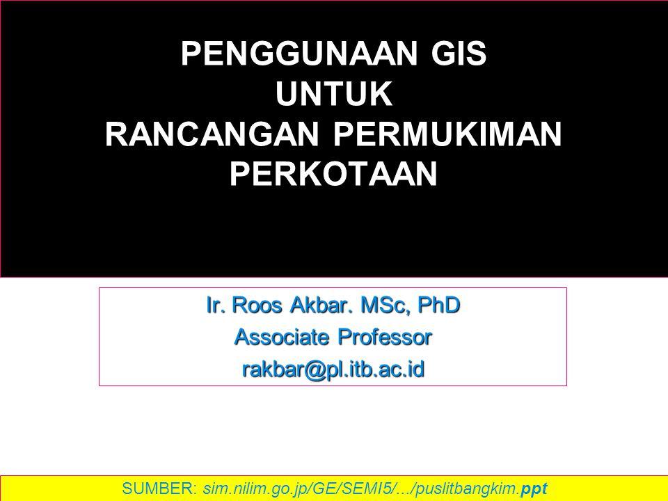PENGGUNAAN GIS UNTUK RANCANGAN PERMUKIMAN PERKOTAAN Ir. Roos Akbar. MSc, PhD Associate Professor rakbar@pl.itb.ac.id SUMBER: sim.nilim.go.jp/GE/SEMI5/