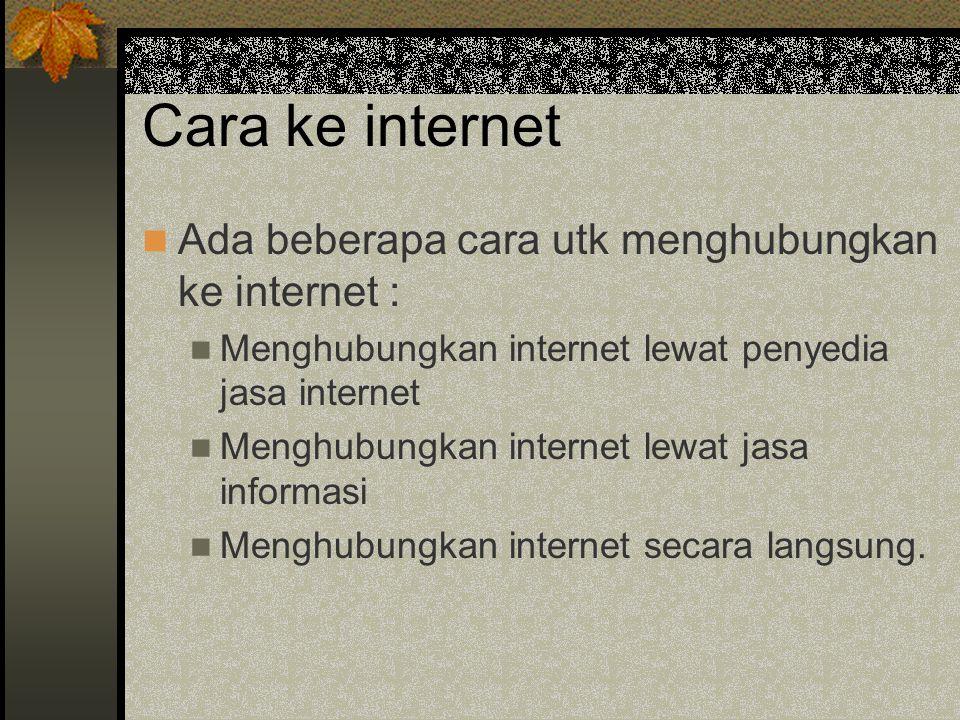 Cara ke internet Ada beberapa cara utk menghubungkan ke internet : Menghubungkan internet lewat penyedia jasa internet Menghubungkan internet lewat jasa informasi Menghubungkan internet secara langsung.
