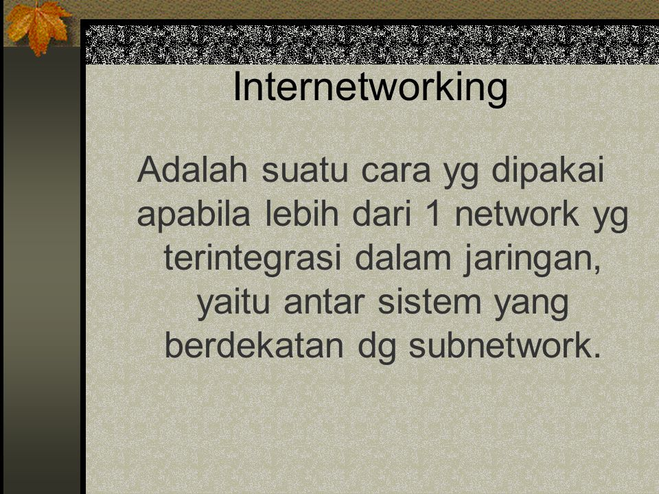 Internetworking Adalah suatu cara yg dipakai apabila lebih dari 1 network yg terintegrasi dalam jaringan, yaitu antar sistem yang berdekatan dg subnetwork.