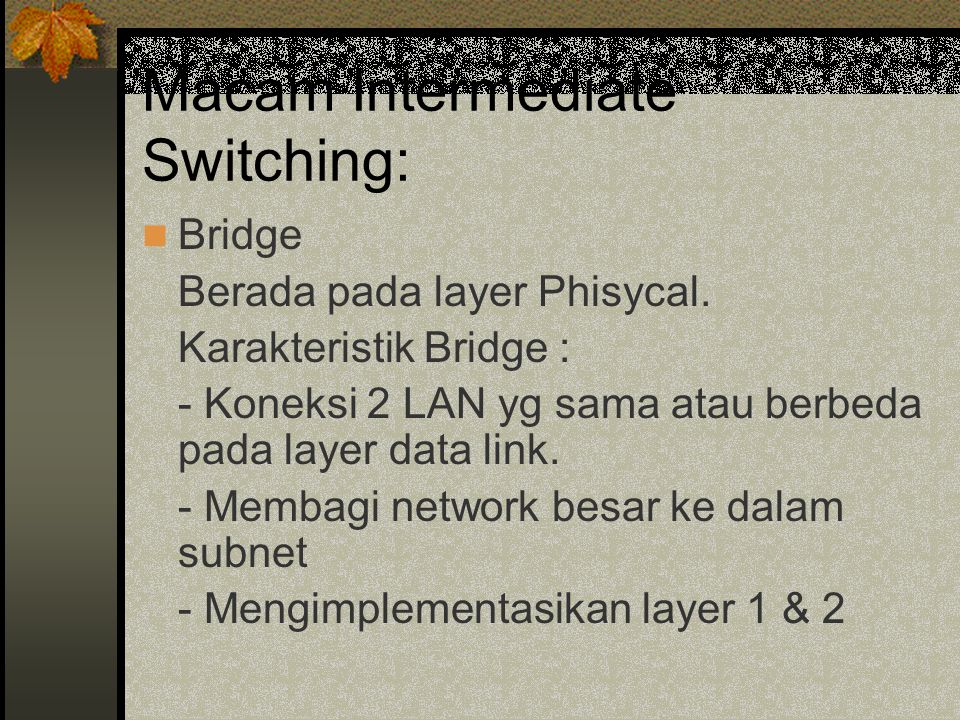 Macam Intermediate Switching: Bridge Berada pada layer Phisycal.