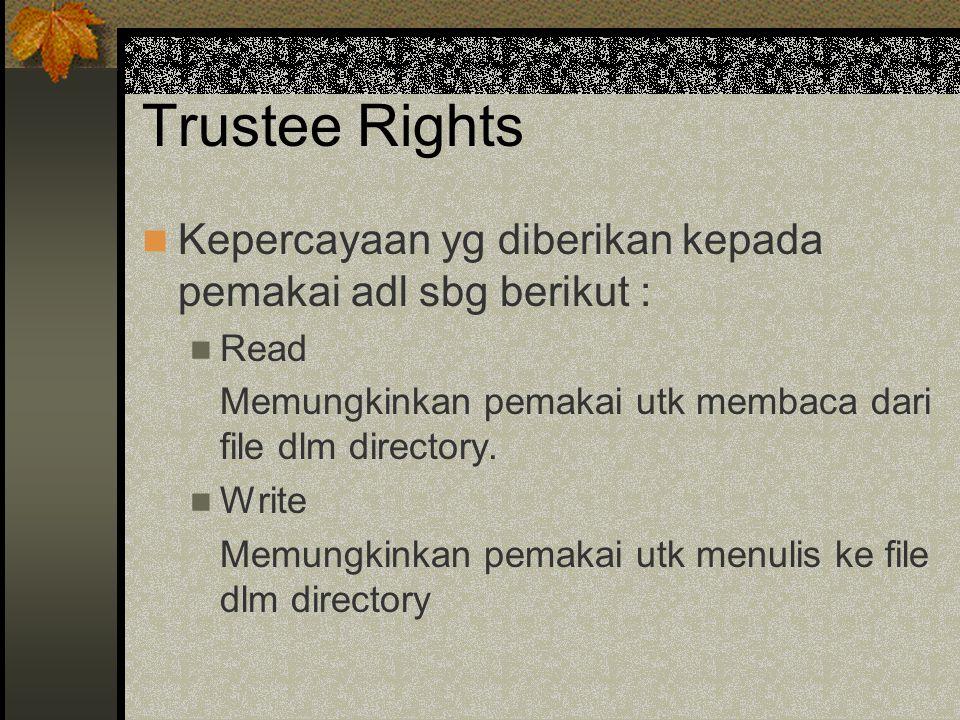 Trustee Rights Kepercayaan yg diberikan kepada pemakai adl sbg berikut : Read Memungkinkan pemakai utk membaca dari file dlm directory.