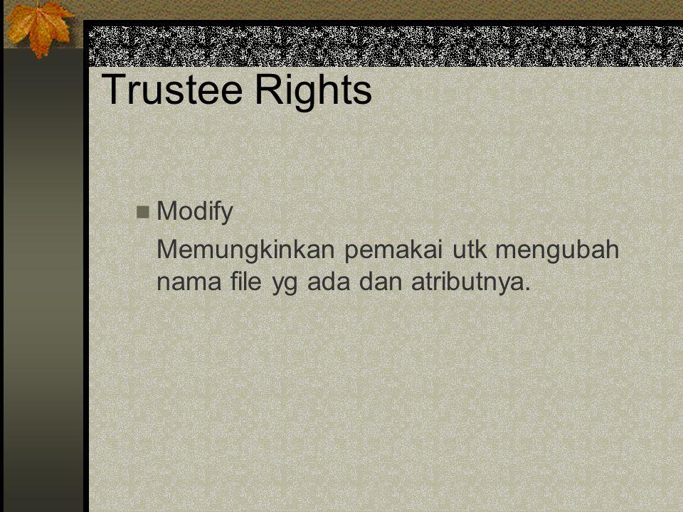 Trustee Rights Modify Memungkinkan pemakai utk mengubah nama file yg ada dan atributnya.