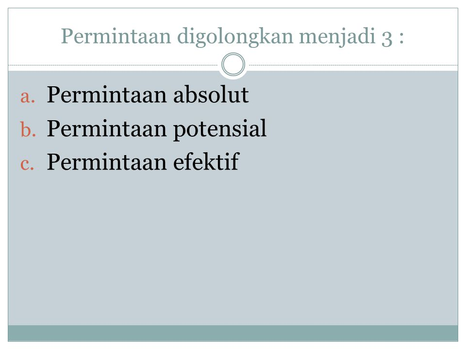 Permintaan digolongkan menjadi 3 : a. Permintaan absolut b. Permintaan potensial c. Permintaan efektif