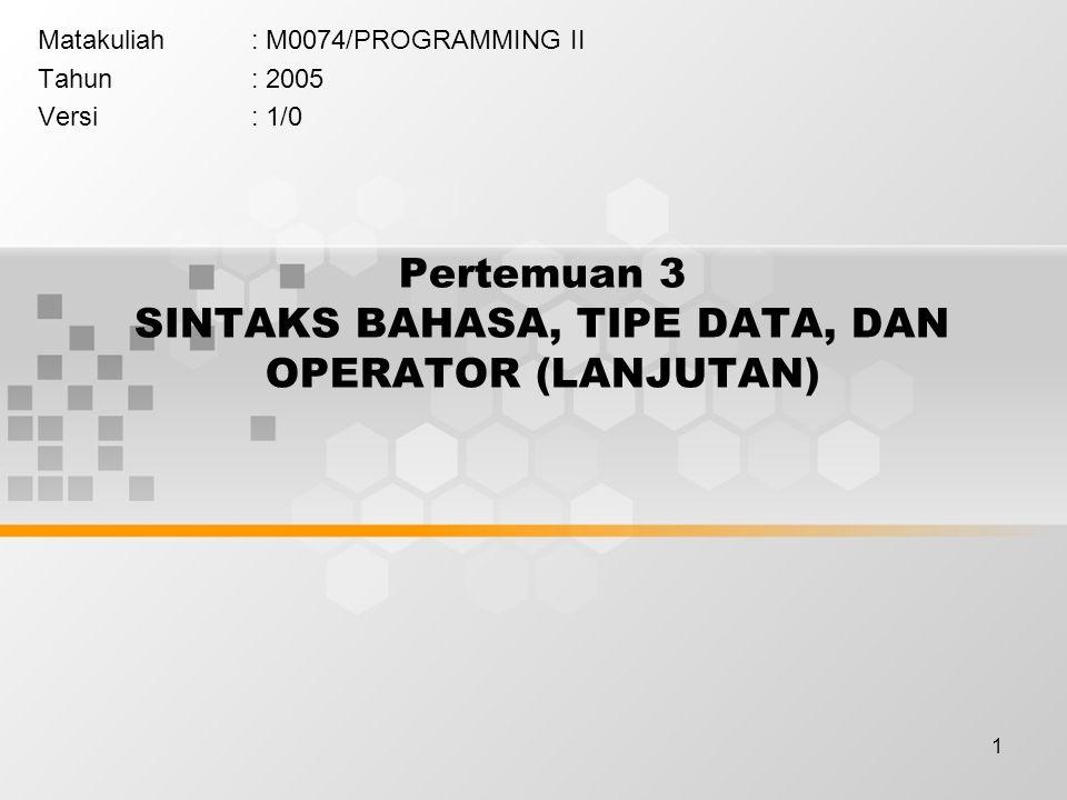 1 Pertemuan 3 SINTAKS BAHASA, TIPE DATA, DAN OPERATOR (LANJUTAN) Matakuliah: M0074/PROGRAMMING II Tahun: 2005 Versi: 1/0